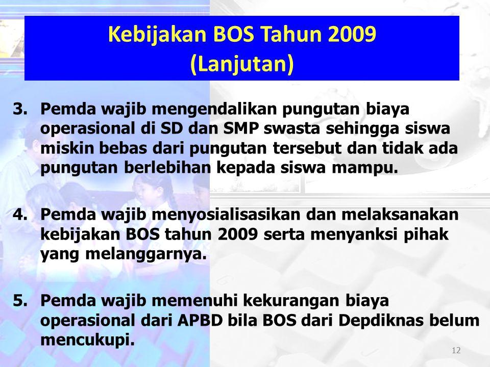 12 Kebijakan BOS Tahun 2009 (Lanjutan) 3.Pemda wajib mengendalikan pungutan biaya operasional di SD dan SMP swasta sehingga siswa miskin bebas dari pu