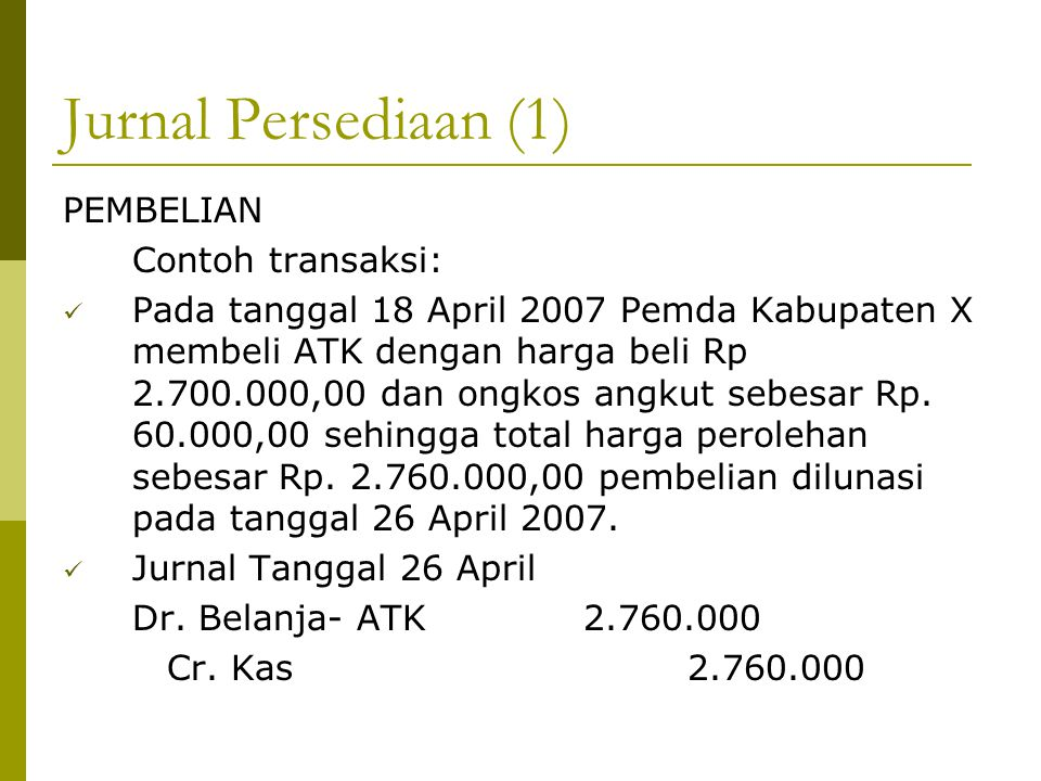 Jurnal Persediaan (1) PEMBELIAN Contoh transaksi: Pada tanggal 18 April 2007 Pemda Kabupaten X membeli ATK dengan harga beli Rp 2.700.000,00 dan ongko