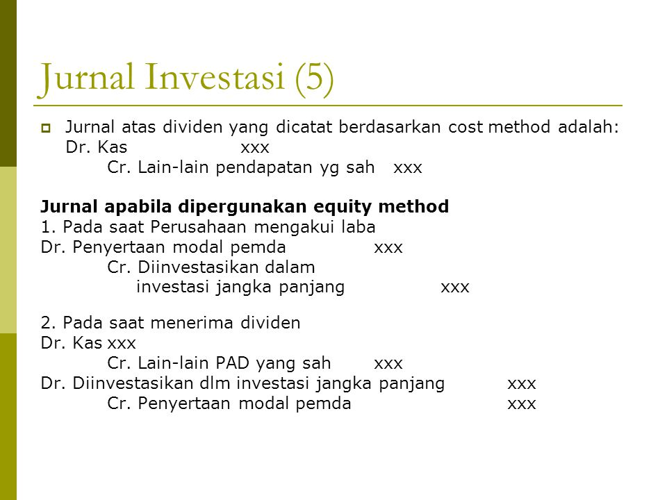 Jurnal Investasi (5)  Jurnal atas dividen yang dicatat berdasarkan cost method adalah: Dr. Kasxxx Cr. Lain-lain pendapatan yg sah xxx Jurnal apabila