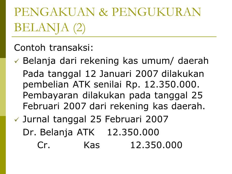 PENGAKUAN & PENGUKURAN BELANJA (2) Contoh transaksi: Belanja dari rekening kas umum/ daerah Pada tanggal 12 Januari 2007 dilakukan pembelian ATK senil