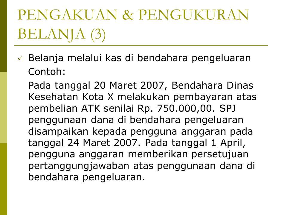 PENGAKUAN & PENGUKURAN BELANJA (3) Belanja melalui kas di bendahara pengeluaran Contoh: Pada tanggal 20 Maret 2007, Bendahara Dinas Kesehatan Kota X m