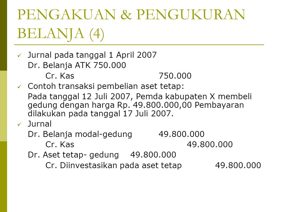 PENGAKUAN & PENGUKURAN BELANJA (4) Jurnal pada tanggal 1 April 2007 Dr. Belanja ATK 750.000 Cr. Kas750.000 Contoh transaksi pembelian aset tetap: Pada