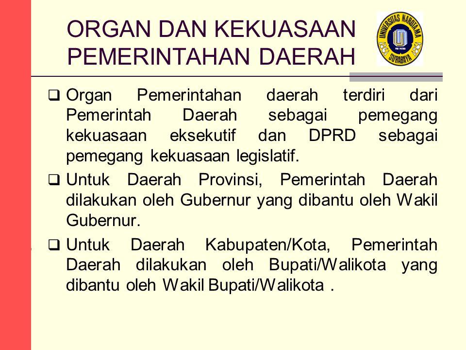ORGAN DAN KEKUASAAN PEMERINTAHAN DAERAH  Organ Pemerintahan daerah terdiri dari Pemerintah Daerah sebagai pemegang kekuasaan eksekutif dan DPRD sebagai pemegang kekuasaan legislatif.