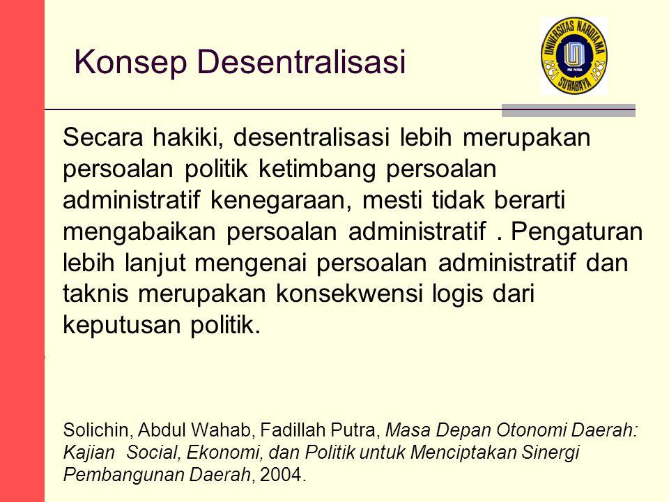 Konsep Desentralisasi Secara hakiki, desentralisasi lebih merupakan persoalan politik ketimbang persoalan administratif kenegaraan, mesti tidak berarti mengabaikan persoalan administratif.