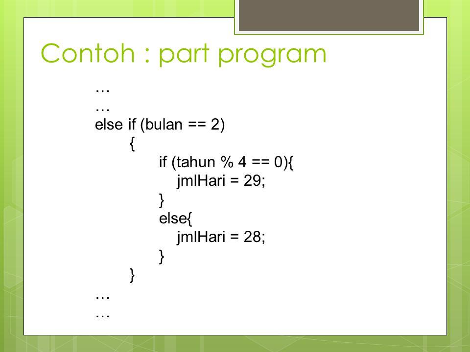 Contoh : part program … else if (bulan == 2) { if (tahun % 4 == 0){ jmlHari = 29; } else{ jmlHari = 28; } …