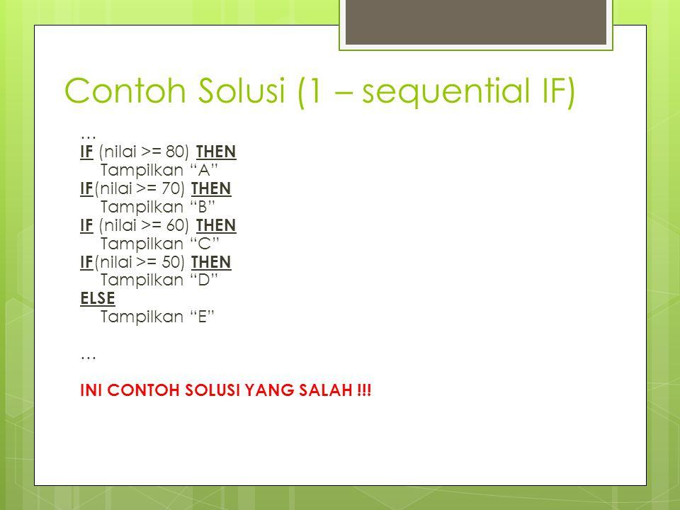 Contoh Solusi (1 – sequential IF) … IF (nilai >= 80) THEN Tampilkan A IF (nilai >= 70) THEN Tampilkan B IF (nilai >= 60) THEN Tampilkan C IF (nilai >= 50) THEN Tampilkan D ELSE Tampilkan E … INI CONTOH SOLUSI YANG SALAH !!!