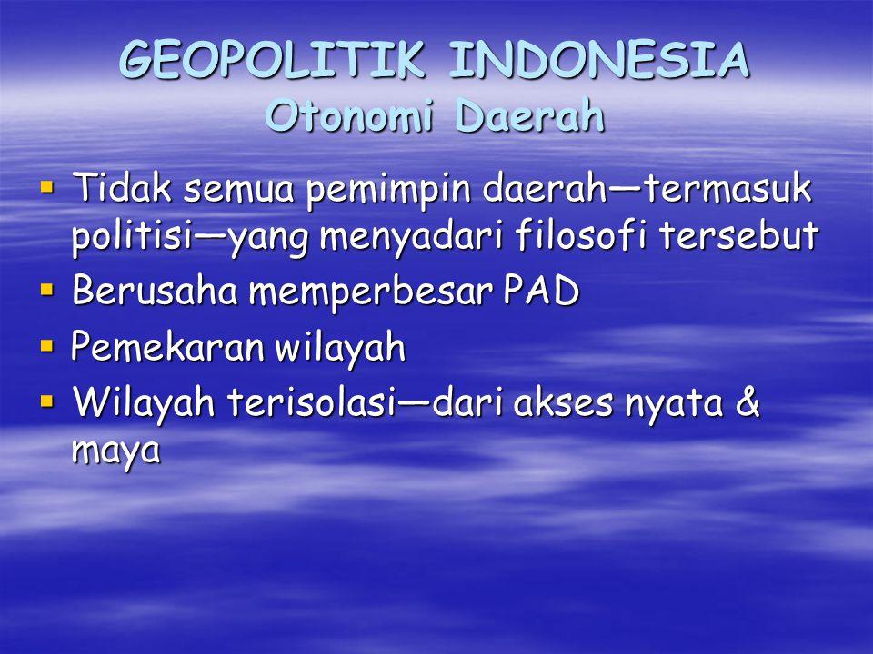 GEOPOLITIK INDONESIA Otonomi Daerah  Tidak semua pemimpin daerah—termasuk politisi—yang menyadari filosofi tersebut  Berusaha memperbesar PAD  Pemekaran wilayah  Wilayah terisolasi—dari akses nyata & maya