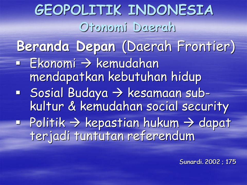GEOPOLITIK INDONESIA Otonomi Daerah Beranda Depan (Daerah Frontier)  Ekonomi  kemudahan mendapatkan kebutuhan hidup  Sosial Budaya  kesamaan sub- kultur & kemudahan social security  Politik  kepastian hukum  dapat terjadi tuntutan referendum Sunardi.