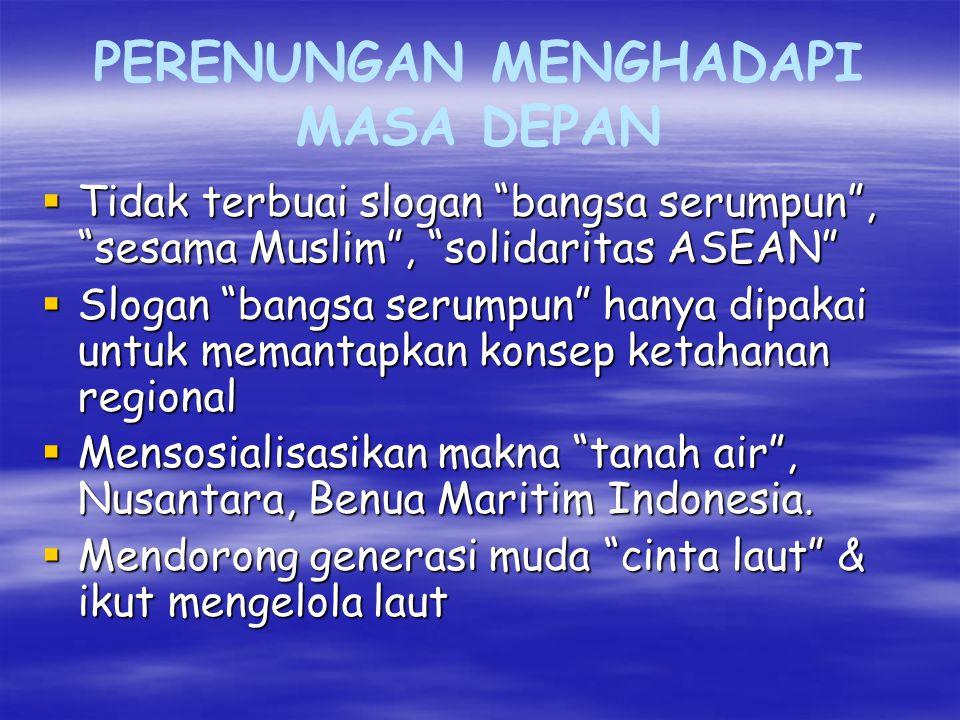 PERENUNGAN MENGHADAPI MASA DEPAN  Tidak terbuai slogan bangsa serumpun , sesama Muslim , solidaritas ASEAN  Slogan bangsa serumpun hanya dipakai untuk memantapkan konsep ketahanan regional  Mensosialisasikan makna tanah air , Nusantara, Benua Maritim Indonesia.