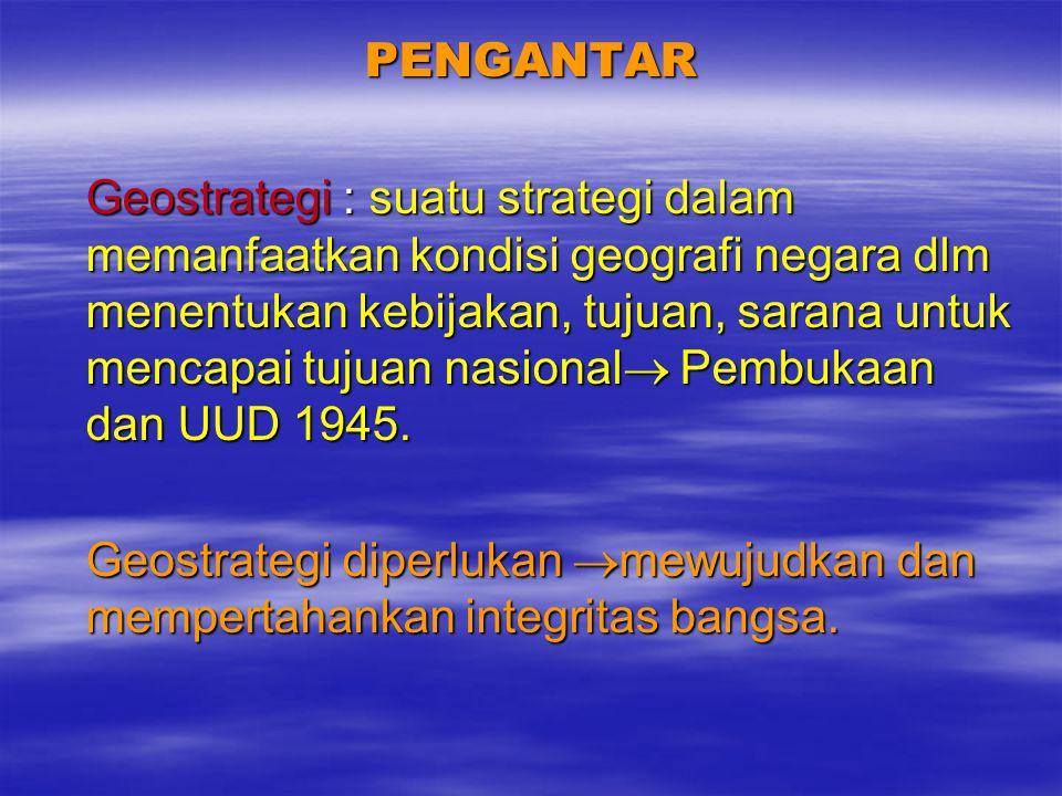 PENGANTAR Geostrategi : suatu strategi dalam memanfaatkan kondisi geografi negara dlm menentukan kebijakan, tujuan, sarana untuk mencapai tujuan nasional  Pembukaan dan UUD 1945.