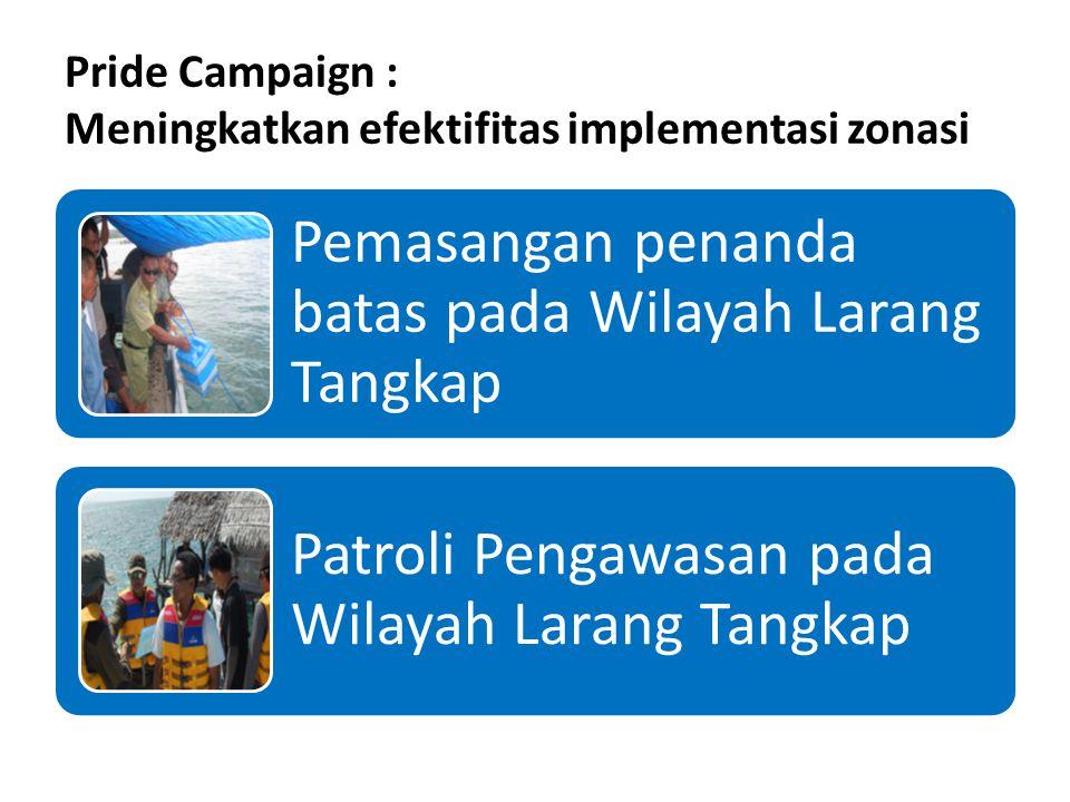 Pride Campaign : Meningkatkan efektifitas implementasi zonasi Pemasangan penanda batas pada Wilayah Larang Tangkap Patroli Pengawasan pada Wilayah Larang Tangkap