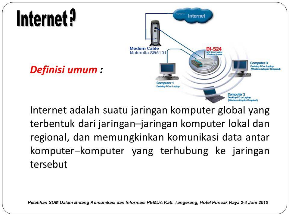 Definisi umum : Internet adalah suatu jaringan komputer global yang terbentuk dari jaringan–jaringan komputer lokal dan regional, dan memungkinkan kom