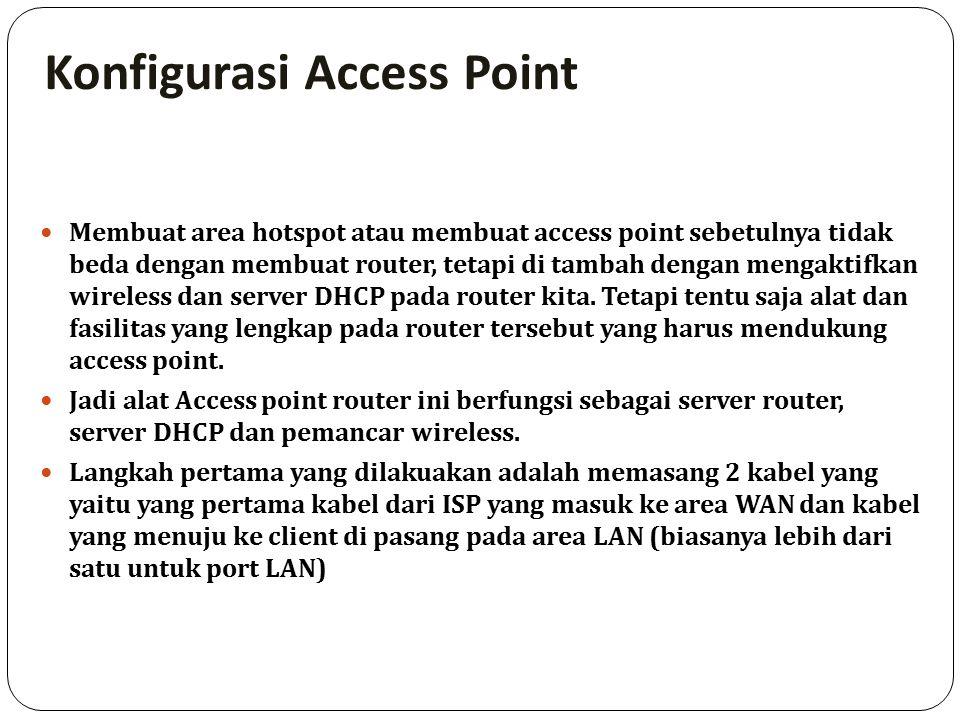 Konfigurasi Access Point Membuat area hotspot atau membuat access point sebetulnya tidak beda dengan membuat router, tetapi di tambah dengan mengaktifkan wireless dan server DHCP pada router kita.