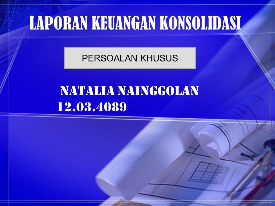 LAPORAN KEUANGAN KONSOLIDASI Natalia NAINGGOLAN 12.03.4089 PERSOALAN KHUSUS