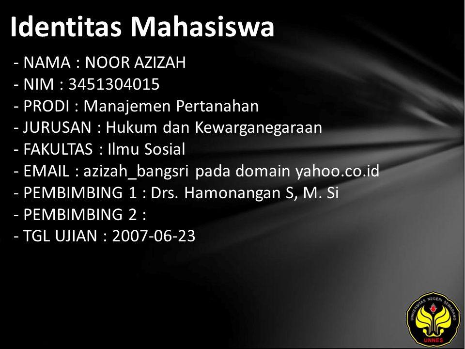 Identitas Mahasiswa - NAMA : NOOR AZIZAH - NIM : 3451304015 - PRODI : Manajemen Pertanahan - JURUSAN : Hukum dan Kewarganegaraan - FAKULTAS : Ilmu Sosial - EMAIL : azizah_bangsri pada domain yahoo.co.id - PEMBIMBING 1 : Drs.