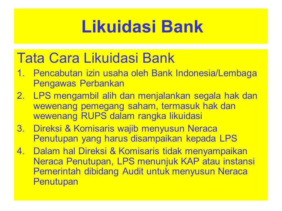 Likuidasi Bank Tata Cara Likuidasi Bank : Dengan diambil alihnya hak dan wewenang RUPS, LPS segera memutuskan : Pembubaran badan hukum bank Pembentukan Tim Likuidasi Penetapan status Bank sebagai BDL Penonaktifan Direksi dan Komisaris 6.Keputusan LPS dimuat dalam Risalah RUPS yang dibuat dalam Akte Notaris