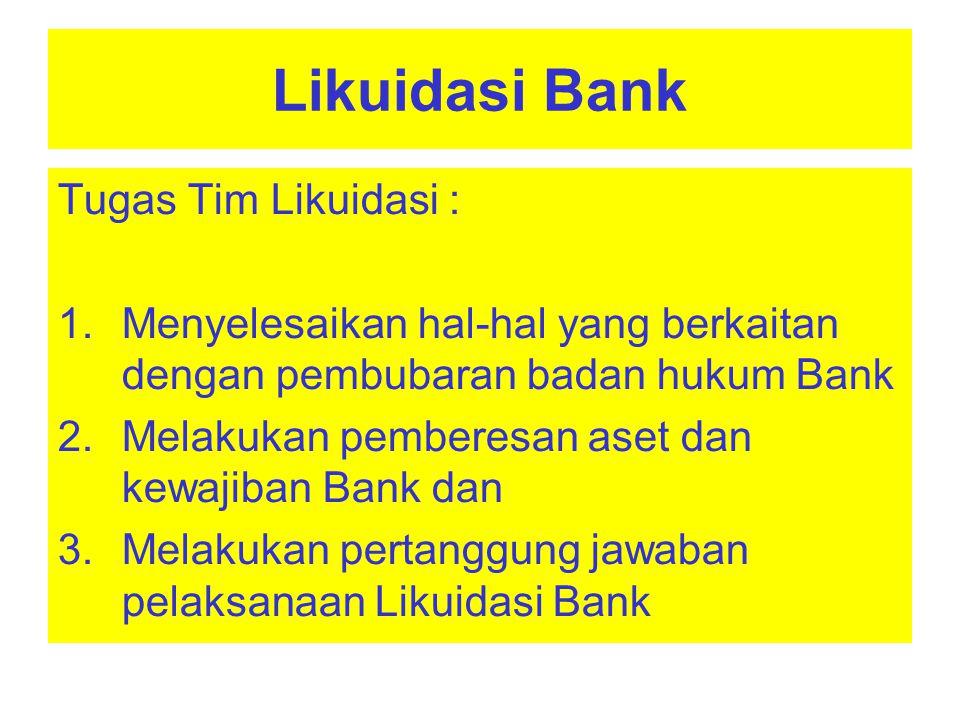 Likuidasi Bank Wewenang Tim Likuidasi : 1.Melakukan perundingan dan tindakan lainnya dalam rangka penjualan aset dan penagihan piutang terhadap para debitur ; 2.Melakukan perundingan dan pembayaran kewajiban kepada para kreditur ; 3.Mempekerjakan pegawai ; 4.Menunjuk pihak lain (konsultan keuangan, konsultan hukum dan advokat) untuk membantu pelaksanaan Likuidasi Bank
