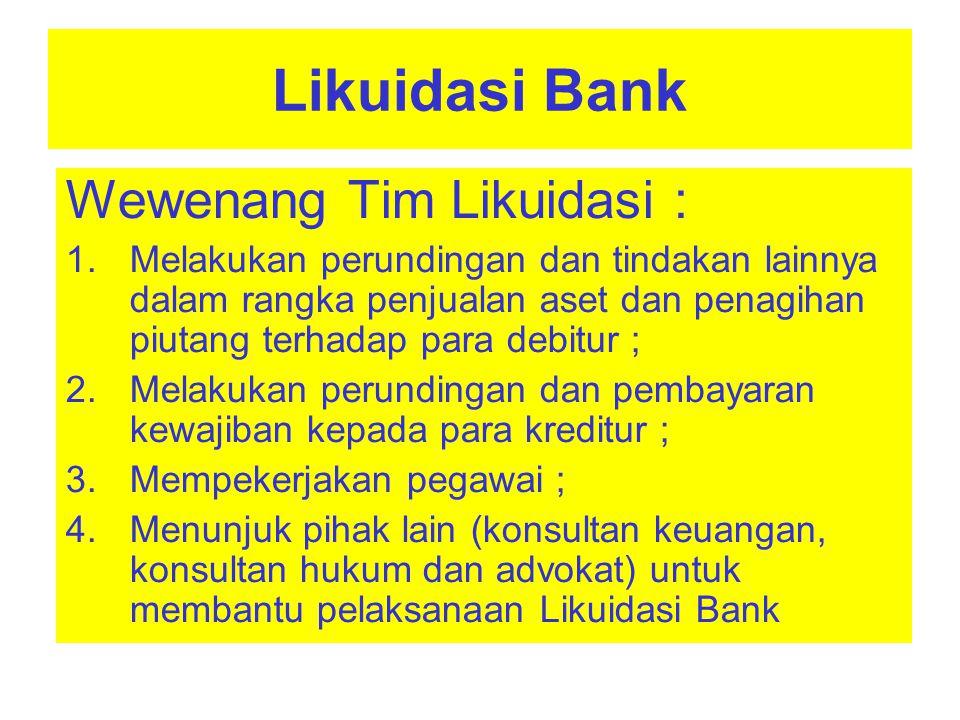 Likuidasi Bank Wewenang Tim Likuidasi : 1.Melakukanpemanggilankepada para kreditur 2.Meminta pengadilan niaga untuk membatalkan segala perbuatan hukum Bank yang dilakukan dalam jangka waktu 1 (satu) tahun sebelum pencabutan izin usaha Bank, yang mengakibatkan kerugian Bank dan 3.Melakukan tindakan lain dalam rangka pelaksanaan Likuidasi Bank