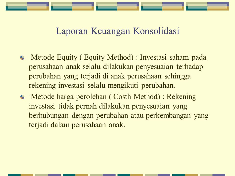 Laporan Keuangan Konsolidasi Metode Equity ( Equity Method) : Investasi saham pada perusahaan anak selalu dilakukan penyesuaian terhadap perubahan yan