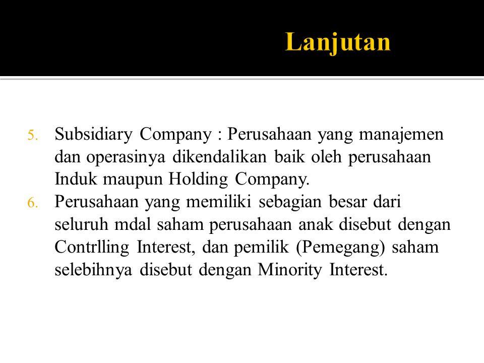 5. Subsidiary Company : Perusahaan yang manajemen dan operasinya dikendalikan baik oleh perusahaan Induk maupun Holding Company. 6. Perusahaan yang me