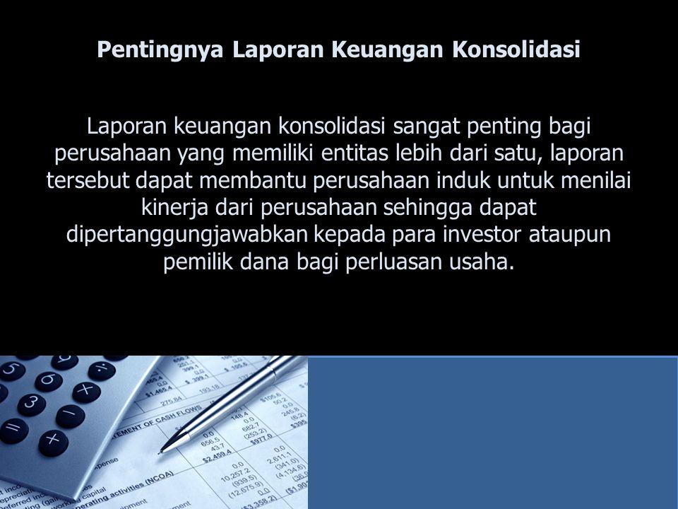 Pentingnya Laporan Keuangan Konsolidasi Laporan keuangan konsolidasi sangat penting bagi perusahaan yang memiliki entitas lebih dari satu, laporan ter