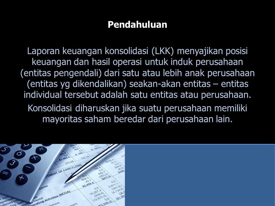Pendahuluan Laporan keuangan konsolidasi (LKK) menyajikan posisi keuangan dan hasil operasi untuk induk perusahaan (entitas pengendali) dari satu atau