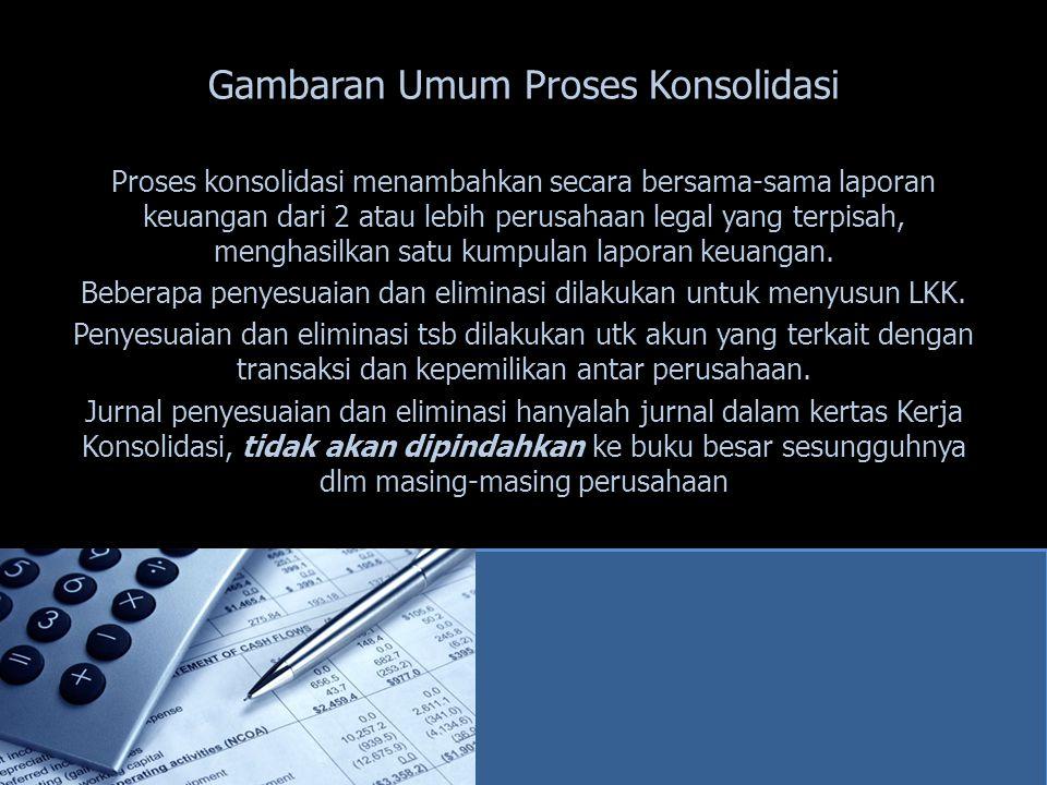 Gambaran Umum Proses Konsolidasi Proses konsolidasi menambahkan secara bersama-sama laporan keuangan dari 2 atau lebih perusahaan legal yang terpisah,