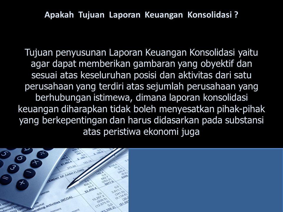 Apakah Tujuan Laporan Keuangan Konsolidasi ? Tujuan penyusunan Laporan Keuangan Konsolidasi yaitu agar dapat memberikan gambaran yang obyektif dan ses