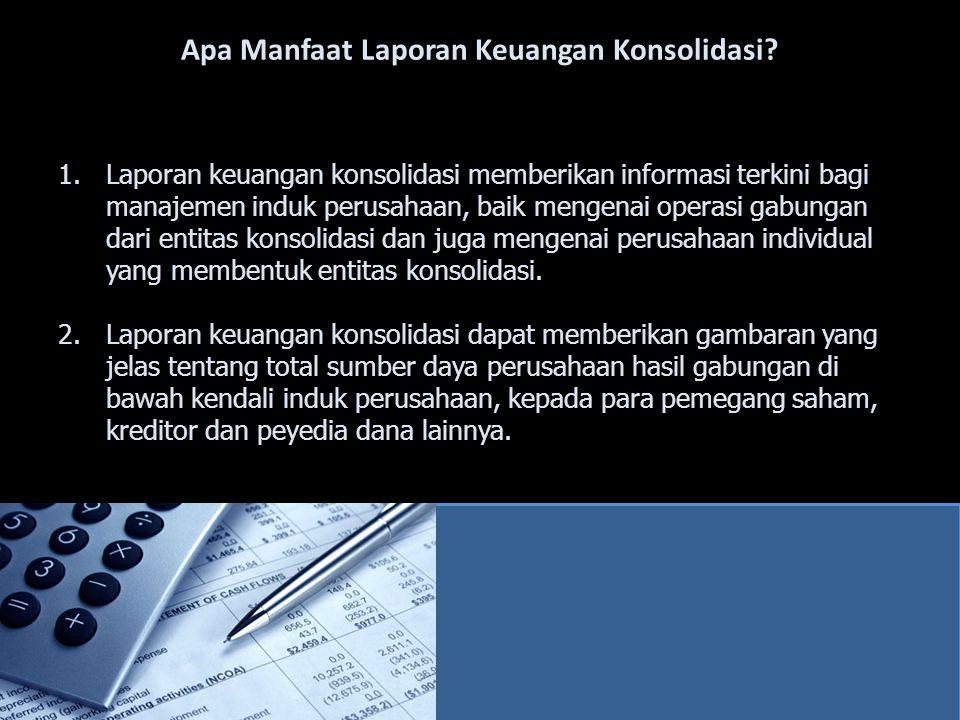 Apa Manfaat Laporan Keuangan Konsolidasi? 1.Laporan keuangan konsolidasi memberikan informasi terkini bagi manajemen induk perusahaan, baik mengenai o