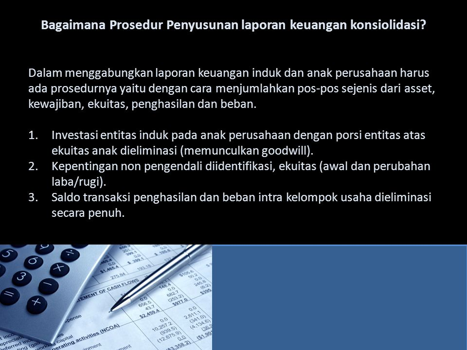 EliminasiKonsolidasi DebitKredit Aset Kas(a) 1.0008.000 Piutang (bersih)(b) 2.000113.000 Persediaan153.000 Aset tetap (bersih)625.000 Aset kain-lain40.000 Investasi pd Saham PT Andika (c) 300.0000 Total Aset939.000 Kewajiban & Ekuitas Utang jangka pendek(a) 1.00067.000 Utang jangka panjang250.000 Saham biasa(c) 200.000500.000 Saldo laba(c) 100.000122.000 (b) 2.000 Total kewajiban & Ekuitas303.000 939.000