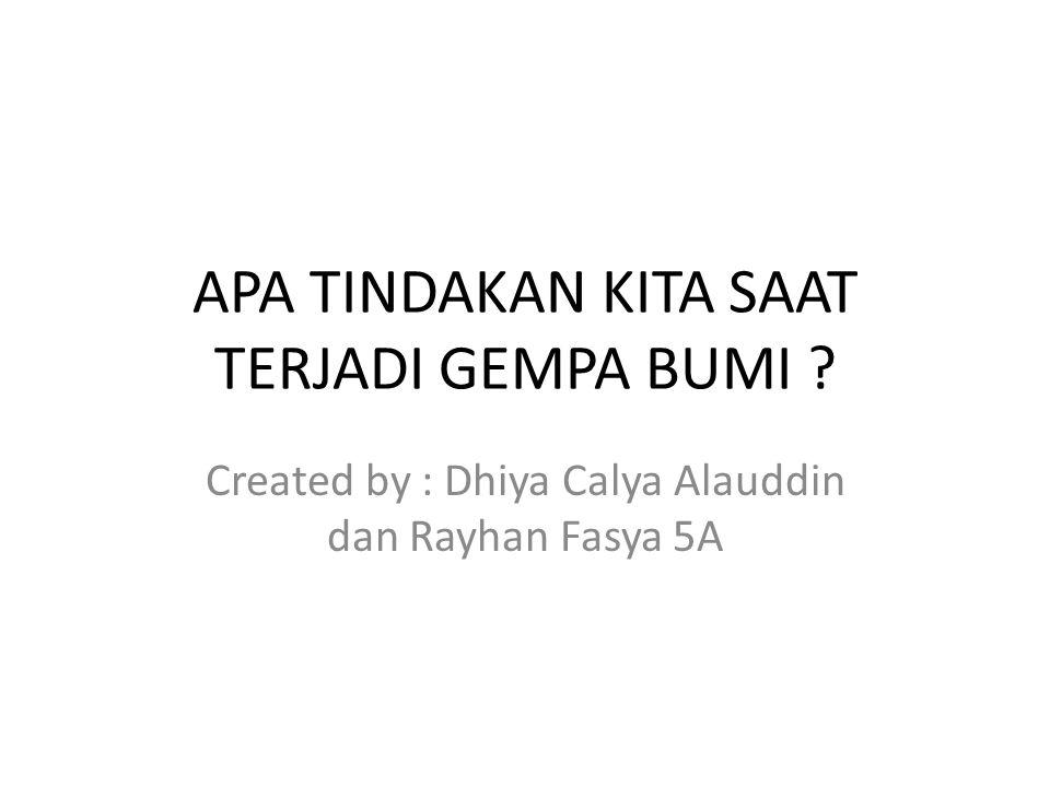 APA TINDAKAN KITA SAAT TERJADI GEMPA BUMI ? Created by : Dhiya Calya Alauddin dan Rayhan Fasya 5A
