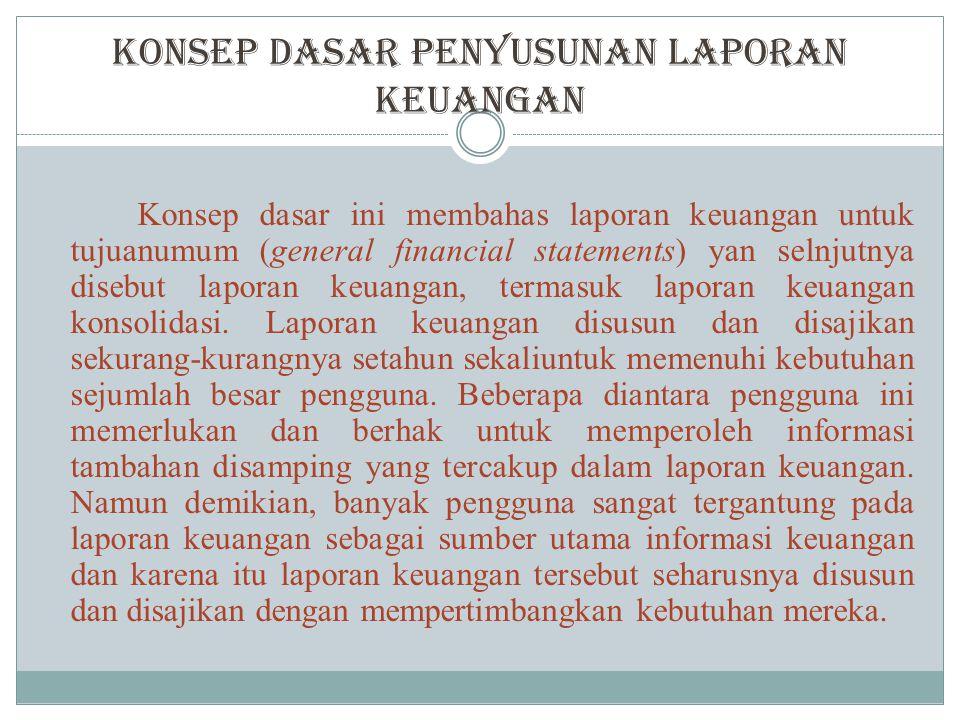 Konsep Dasar Penyusunan Laporan Keuangan Konsep dasar ini membahas laporan keuangan untuk tujuanumum (general financial statements) yan selnjutnya disebut laporan keuangan, termasuk laporan keuangan konsolidasi.