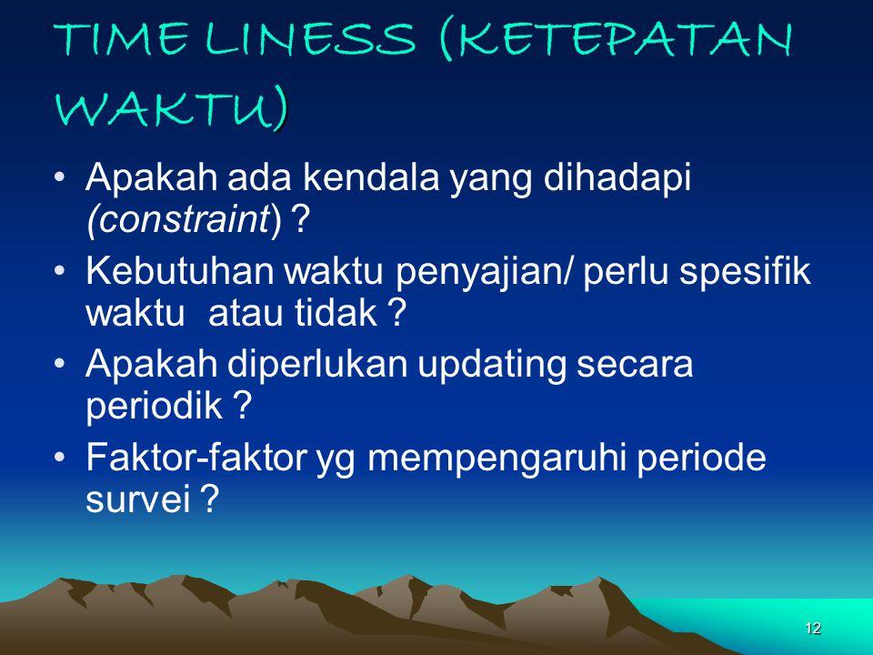 12 ) TIME LINESS (KETEPATAN WAKTU) Apakah ada kendala yang dihadapi (constraint) ? Kebutuhan waktu penyajian/ perlu spesifik waktu atau tidak ? Apakah