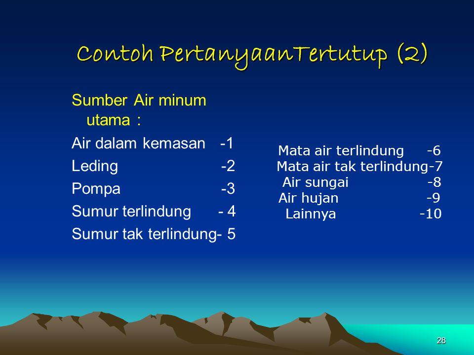 28 Contoh PertanyaanTertutup (2) Sumber Air minum utama : Air dalam kemasan -1 Leding -2 Pompa -3 Sumur terlindung - 4 Sumur tak terlindung- 5 Mata ai