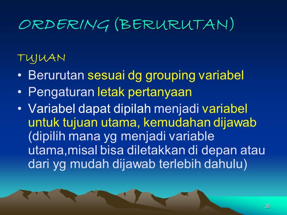 38 (BERURUTAN) ORDERING (BERURUTAN) TUJUAN Berurutan sesuai dg grouping variabel Pengaturan letak pertanyaan Variabel dapat dipilah menjadi variabel u