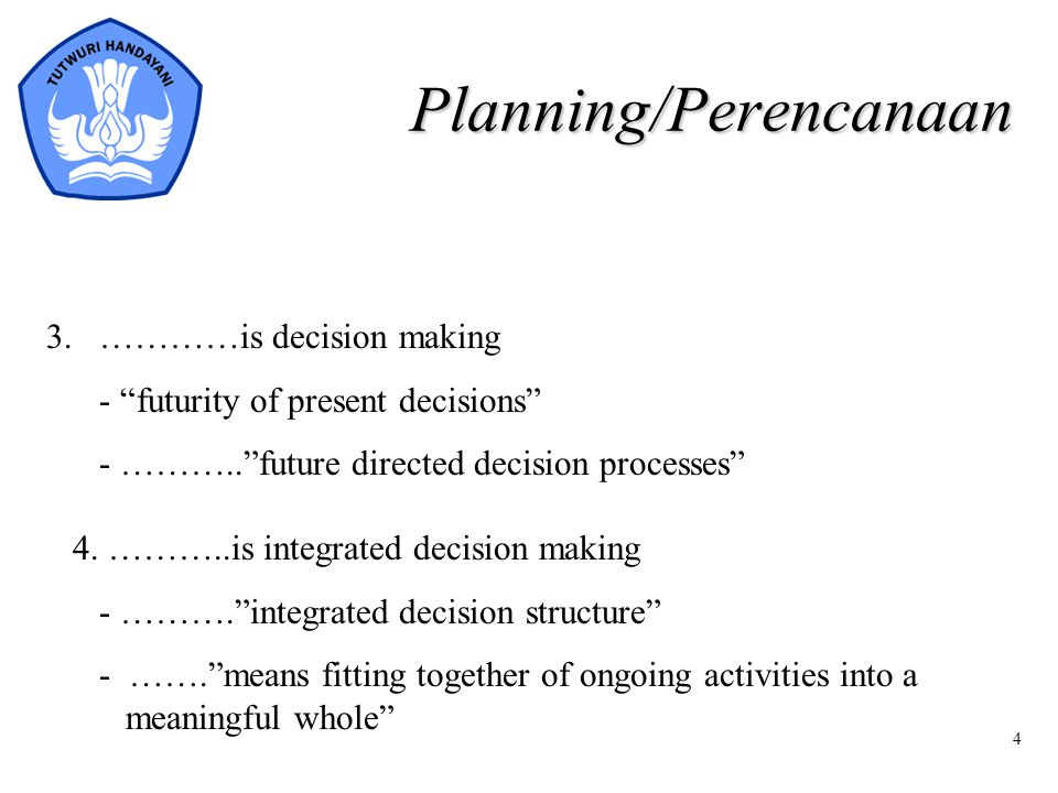 "4 Planning/Perencanaan 3. …………is decision making - ""futurity of present decisions"" - ………..""future directed decision processes"" 4. ………..is integrated d"