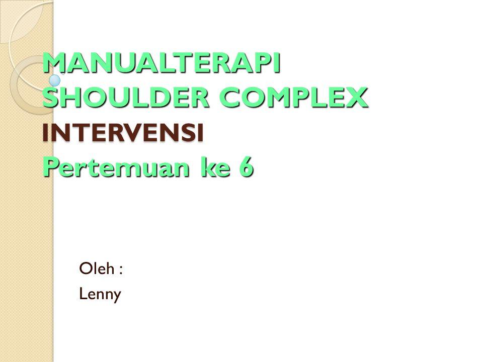 MANUALTERAPI SHOULDER COMPLEX INTERVENSI Pertemuan ke 6 Oleh : Lenny