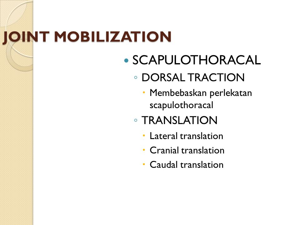 JOINT MOBILIZATION SCAPULOTHORACAL ◦ DORSAL TRACTION  Membebaskan perlekatan scapulothoracal ◦ TRANSLATION  Lateral translation  Cranial translatio