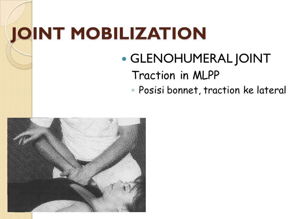 JOINT MOBILIZATION GLENOHUMERAL JOINT Traction in MLPP ◦ Posisi bonnet, traction ke lateral