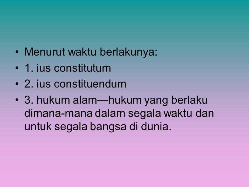 Menurut waktu berlakunya: 1. ius constitutum 2. ius constituendum 3. hukum alam—hukum yang berlaku dimana-mana dalam segala waktu dan untuk segala ban