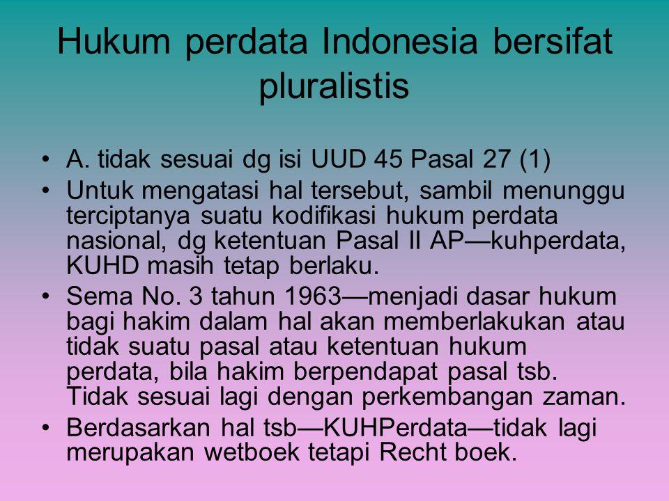Hukum perdata Indonesia bersifat pluralistis A. tidak sesuai dg isi UUD 45 Pasal 27 (1) Untuk mengatasi hal tersebut, sambil menunggu terciptanya suat