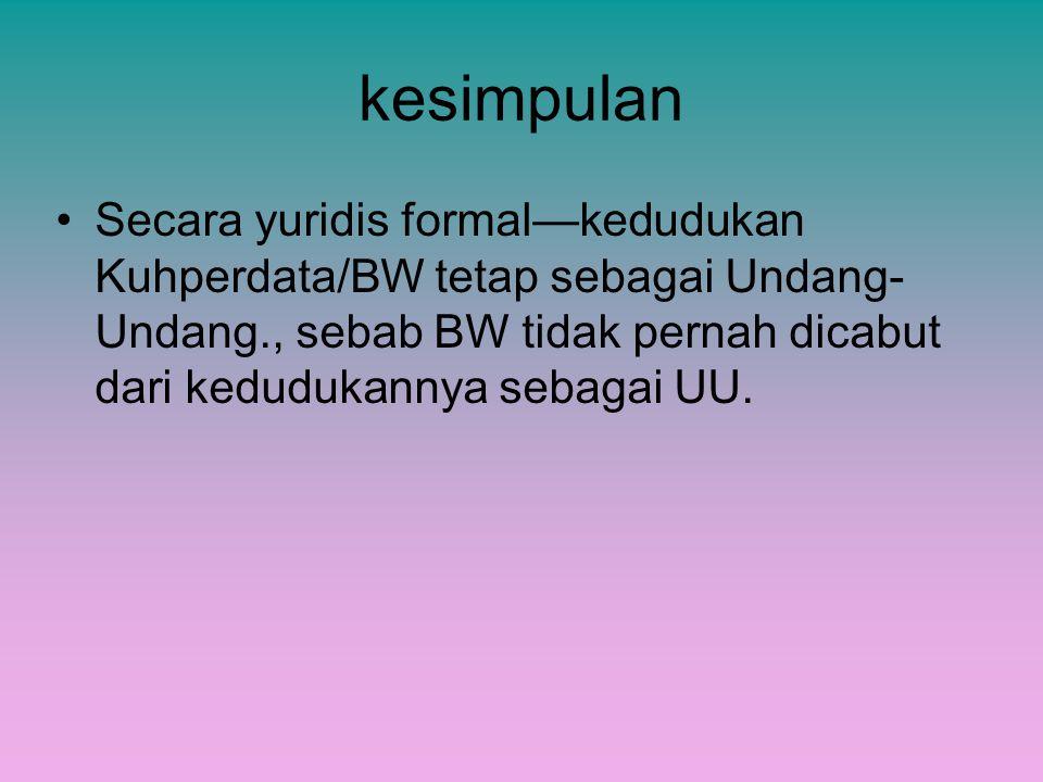 kesimpulan Secara yuridis formal—kedudukan Kuhperdata/BW tetap sebagai Undang- Undang., sebab BW tidak pernah dicabut dari kedudukannya sebagai UU.