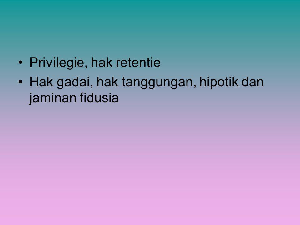 Privilegie, hak retentie Hak gadai, hak tanggungan, hipotik dan jaminan fidusia