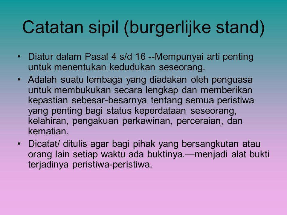 Catatan sipil (burgerlijke stand) Diatur dalam Pasal 4 s/d 16 --Mempunyai arti penting untuk menentukan kedudukan seseorang. Adalah suatu lembaga yang