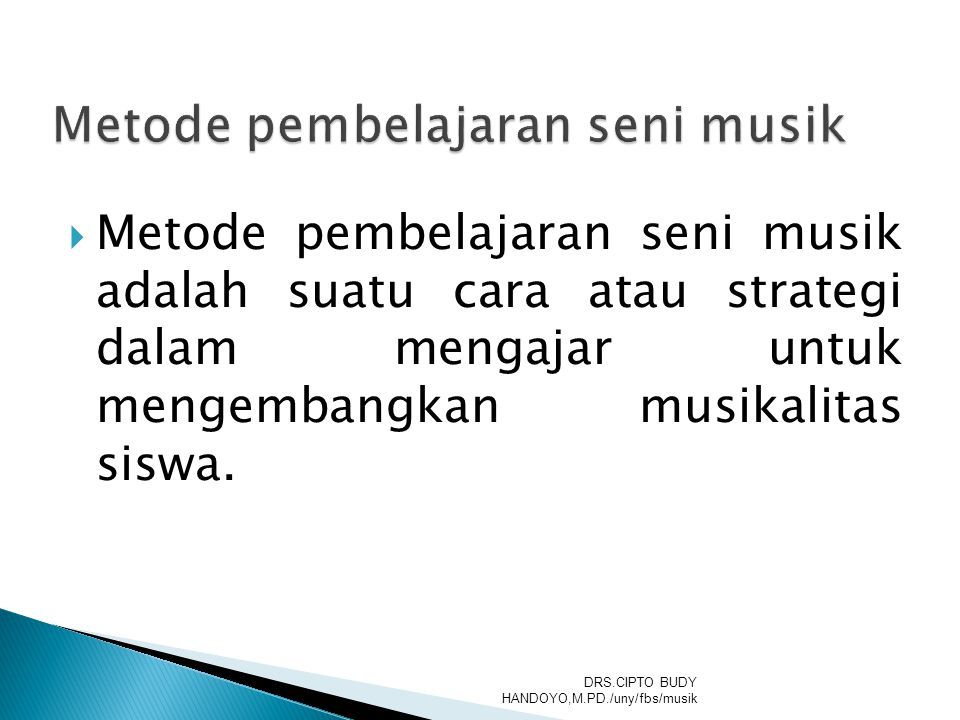  Metode pembelajaran seni musik adalah suatu cara atau strategi dalam mengajar untuk mengembangkan musikalitas siswa. DRS.CIPTO BUDY HANDOYO,M.PD./un