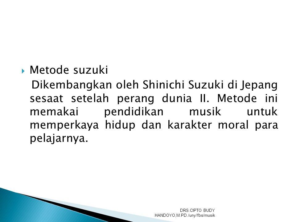  Metode suzuki Dikembangkan oleh Shinichi Suzuki di Jepang sesaat setelah perang dunia II. Metode ini memakai pendidikan musik untuk memperkaya hidup