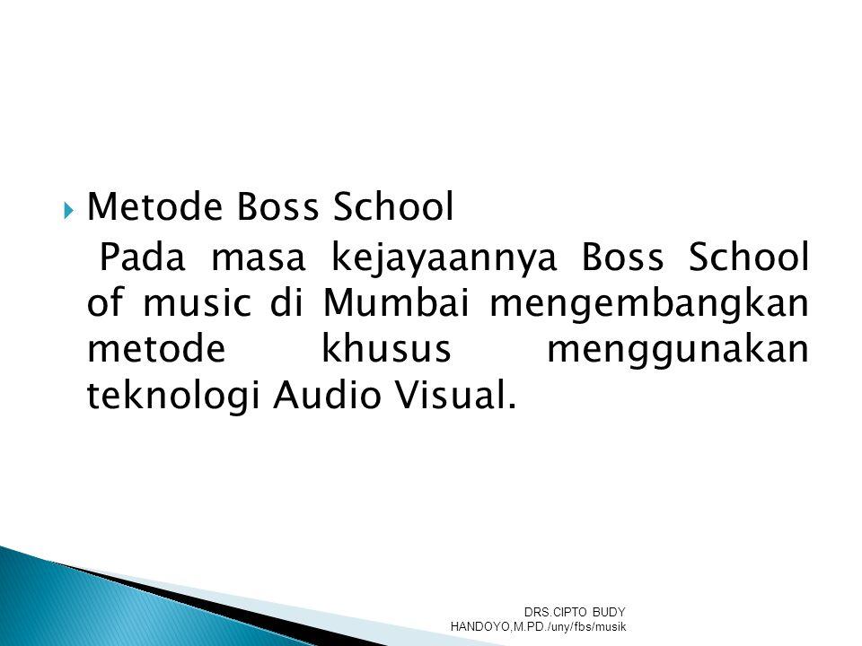  Metode Boss School Pada masa kejayaannya Boss School of music di Mumbai mengembangkan metode khusus menggunakan teknologi Audio Visual. DRS.CIPTO BU