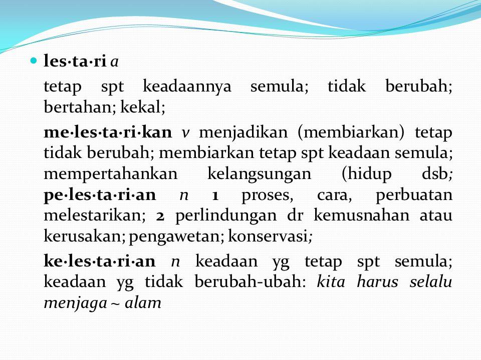 les·ta·ri a tetap spt keadaannya semula; tidak berubah; bertahan; kekal; me·les·ta·ri·kan v menjadikan (membiarkan) tetap tidak berubah; membiarkan tetap spt keadaan semula; mempertahankan kelangsungan (hidup dsb; pe·les·ta·ri·an n 1 proses, cara, perbuatan melestarikan; 2 perlindungan dr kemusnahan atau kerusakan; pengawetan; konservasi; ke·les·ta·ri·an n keadaan yg tetap spt semula; keadaan yg tidak berubah-ubah: kita harus selalu menjaga ~ alam