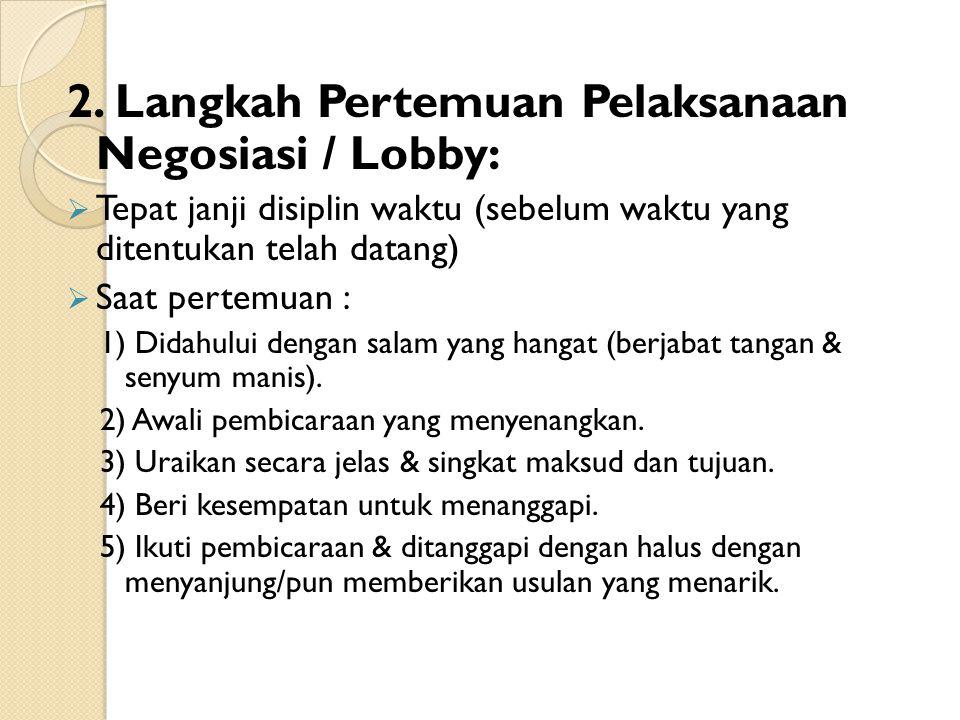 2. Langkah Pertemuan Pelaksanaan Negosiasi / Lobby:  Tepat janji disiplin waktu (sebelum waktu yang ditentukan telah datang)  Saat pertemuan : 1) Di