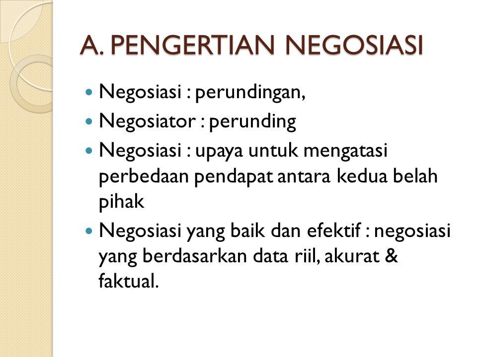 A. PENGERTIAN NEGOSIASI Negosiasi : perundingan, Negosiator : perunding Negosiasi : upaya untuk mengatasi perbedaan pendapat antara kedua belah pihak